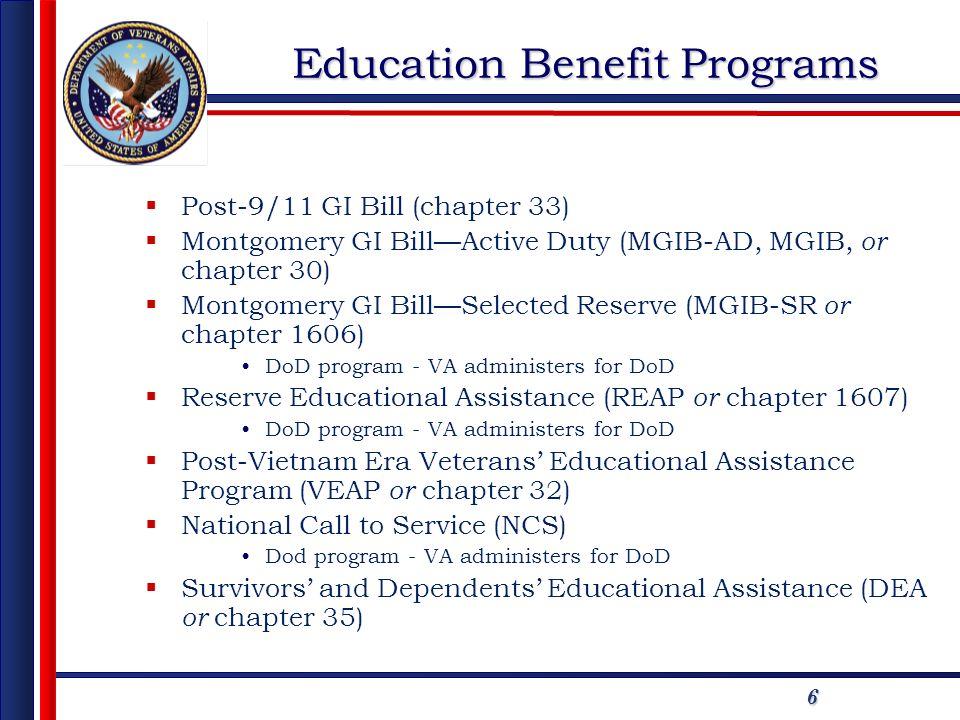 6 Education Benefit Programs Post-9/11 GI Bill (chapter 33) Montgomery GI BillActive Duty (MGIB-AD, MGIB, or chapter 30) Montgomery GI BillSelected Reserve (MGIB-SR or chapter 1606) DoD program - VA administers for DoD Reserve Educational Assistance (REAP or chapter 1607) DoD program - VA administers for DoD Post-Vietnam Era Veterans Educational Assistance Program (VEAP or chapter 32) National Call to Service (NCS) Dod program - VA administers for DoD Survivors and Dependents Educational Assistance (DEA or chapter 35)