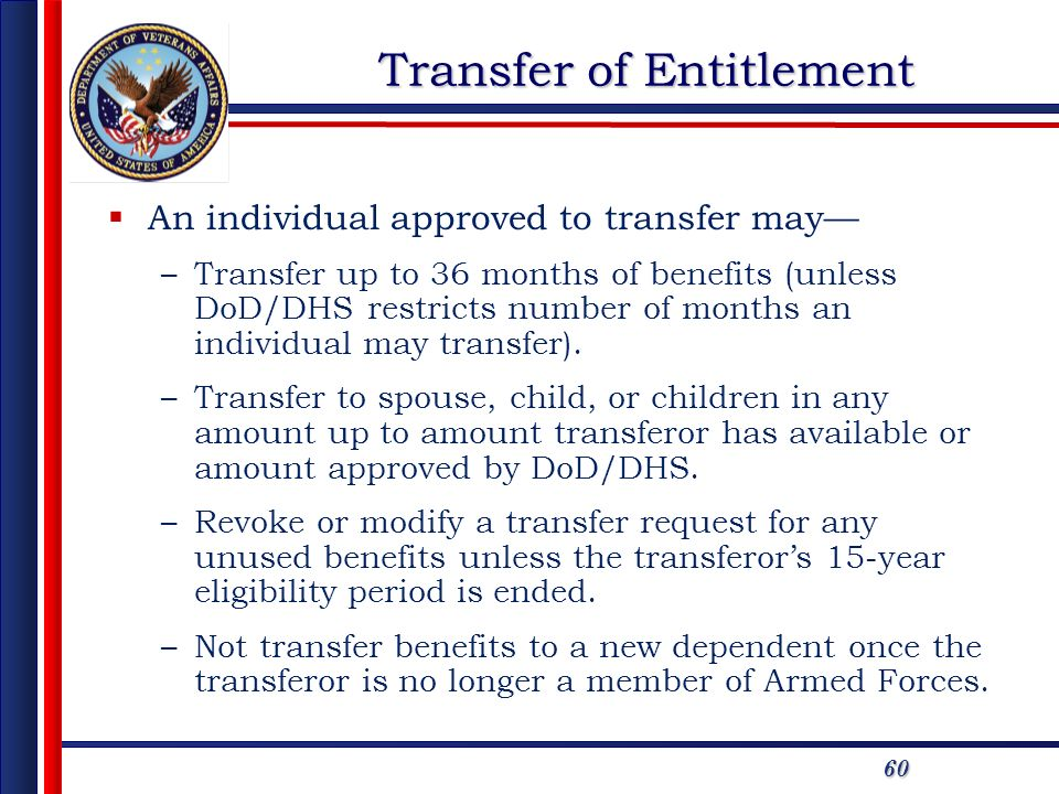 60 Transfer of Entitlement An individual approved to transfer may –Transfer up to 36 months of benefits (unless DoD/DHS restricts number of months an individual may transfer).