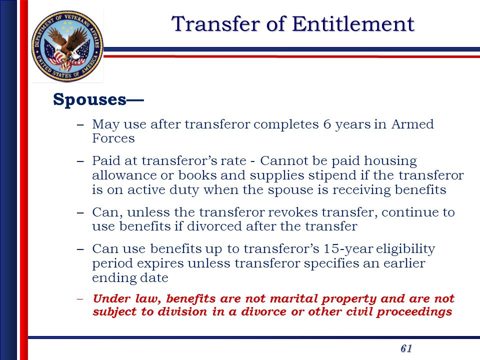 61 Transfer of Entitlement Spouses –May use after transferor completes 6 years in Armed Forces –Paid at transferors rate - Cannot be paid housing allo