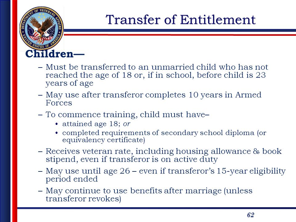 62 Transfer of Entitlement Children –Must be transferred to an unmarried child who has not reached the age of 18 or, if in school, before child is 23 years of age –May use after transferor completes 10 years in Armed Forces –To commence training, child must have– attained age 18; or completed requirements of secondary school diploma (or equivalency certificate) –Receives veteran rate, including housing allowance & book stipend, even if transferor is on active duty –May use until age 26 – even if transferors 15-year eligibility period ended –May continue to use benefits after marriage (unless transferor revokes)