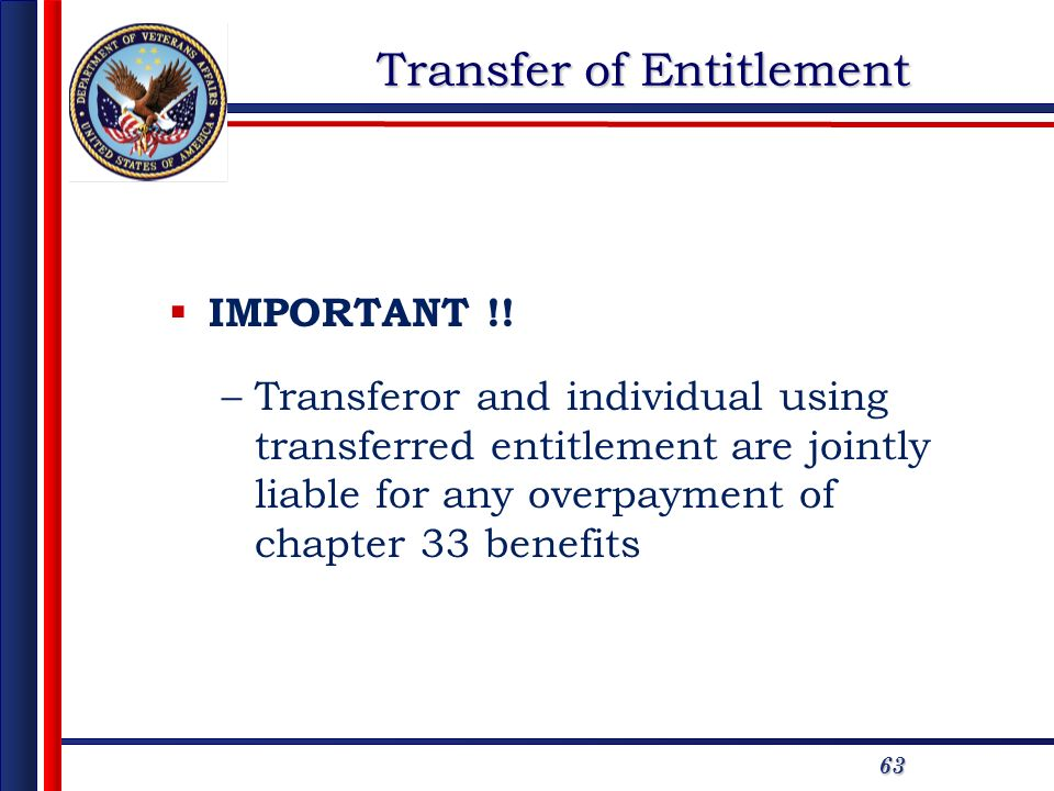 63 Transfer of Entitlement IMPORTANT !! –Transferor and individual using transferred entitlement are jointly liable for any overpayment of chapter 33