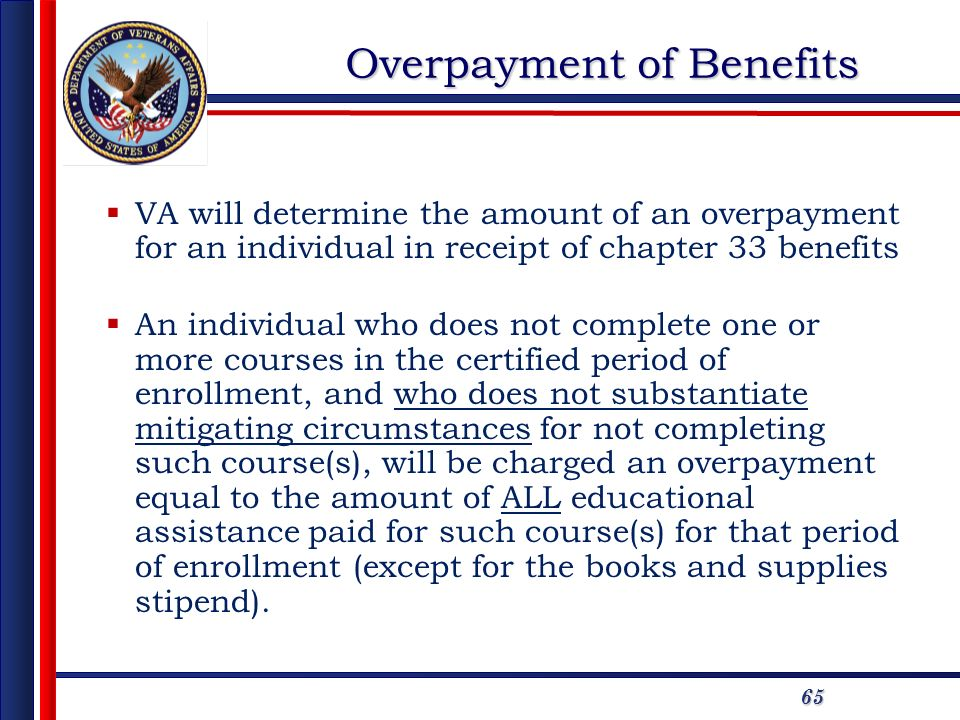 65 Overpayment of Benefits VA will determine the amount of an overpayment for an individual in receipt of chapter 33 benefits An individual who does n