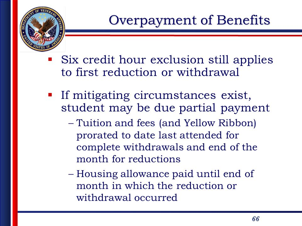 66 Overpayment of Benefits Six credit hour exclusion still applies to first reduction or withdrawal If mitigating circumstances exist, student may be