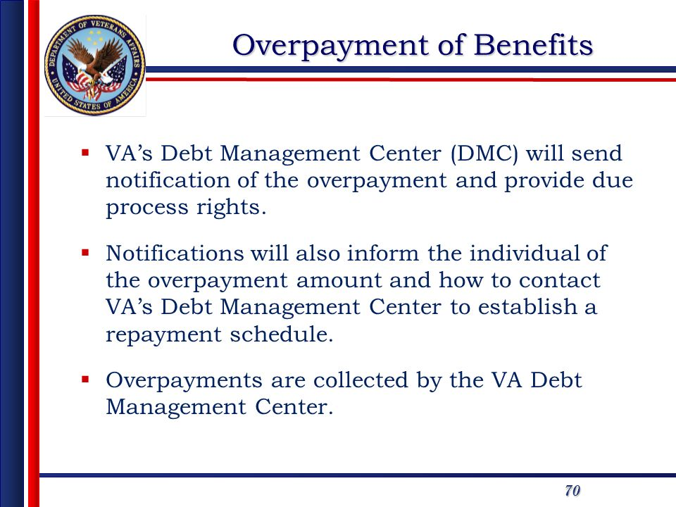 70 Overpayment of Benefits VAs Debt Management Center (DMC) will send notification of the overpayment and provide due process rights.