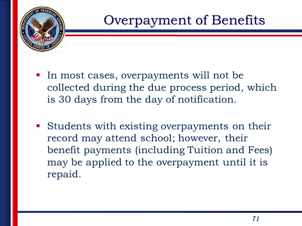 71 Overpayment of Benefits In most cases, overpayments will not be collected during the due process period, which is 30 days from the day of notification.