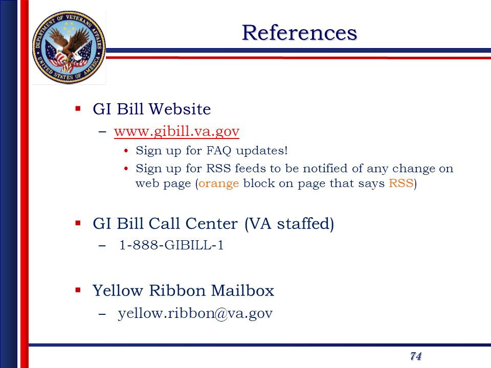 7474References GI Bill Website –www.gibill.va.govwww.gibill.va.gov Sign up for FAQ updates! Sign up for RSS feeds to be notified of any change on web
