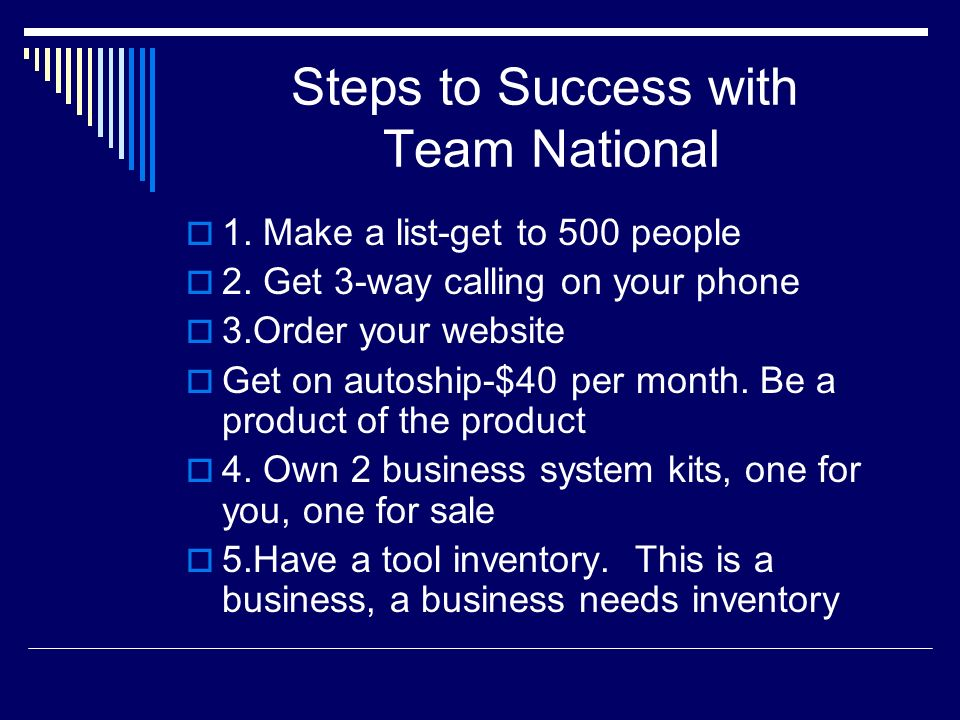 Steps to Success with Team National 1. Make a list-get to 500 people 2. Get 3-way calling on your phone 3.Order your website Get on autoship-$40 per m