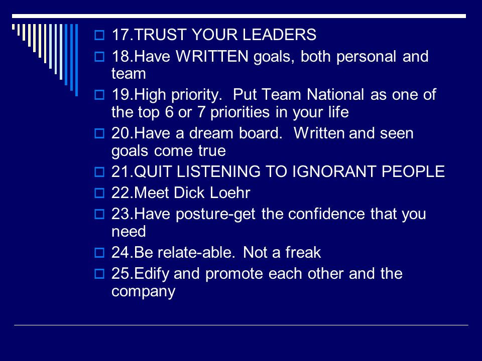 17.TRUST YOUR LEADERS 18.Have WRITTEN goals, both personal and team 19.High priority. Put Team National as one of the top 6 or 7 priorities in your li