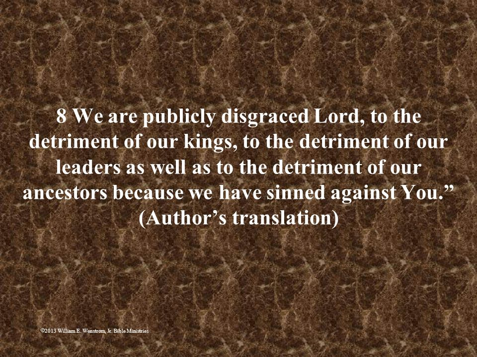 2013 William E. Wenstrom, Jr. Bible Ministries 8 We are publicly disgraced Lord, to the detriment of our kings, to the detriment of our leaders as wel