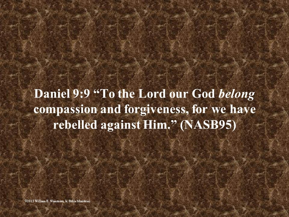 2013 William E. Wenstrom, Jr. Bible Ministries Daniel 9:9 To the Lord our God belong compassion and forgiveness, for we have rebelled against Him. (NA