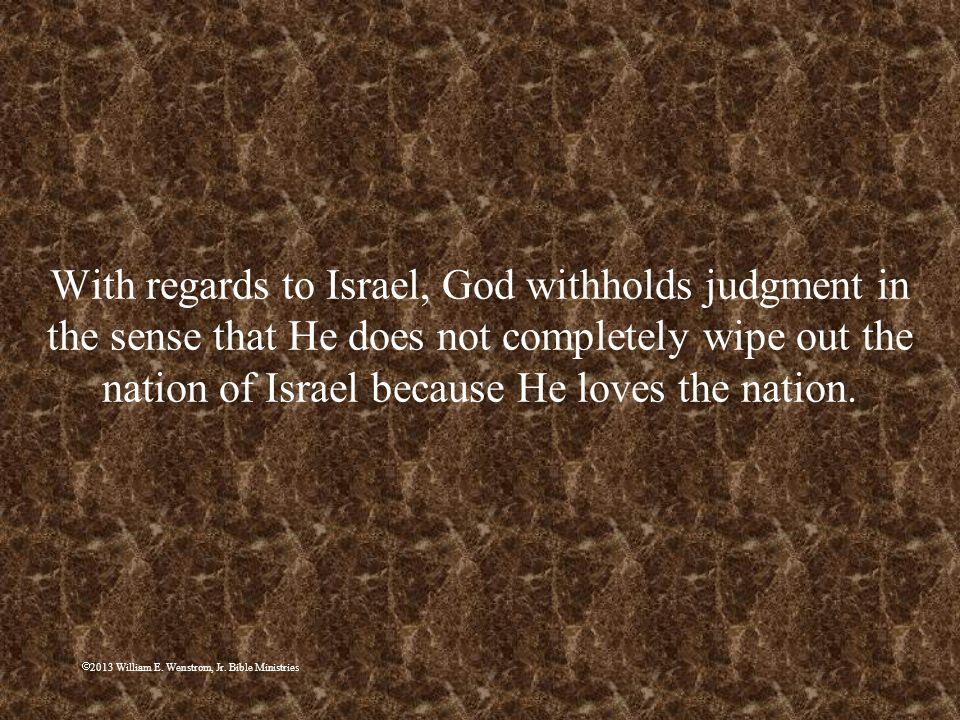 2013 William E. Wenstrom, Jr. Bible Ministries With regards to Israel, God withholds judgment in the sense that He does not completely wipe out the na