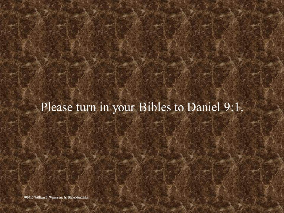 2013 William E. Wenstrom, Jr. Bible Ministries Please turn in your Bibles to Daniel 9:1.