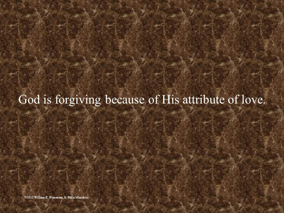 2013 William E. Wenstrom, Jr. Bible Ministries God is forgiving because of His attribute of love.