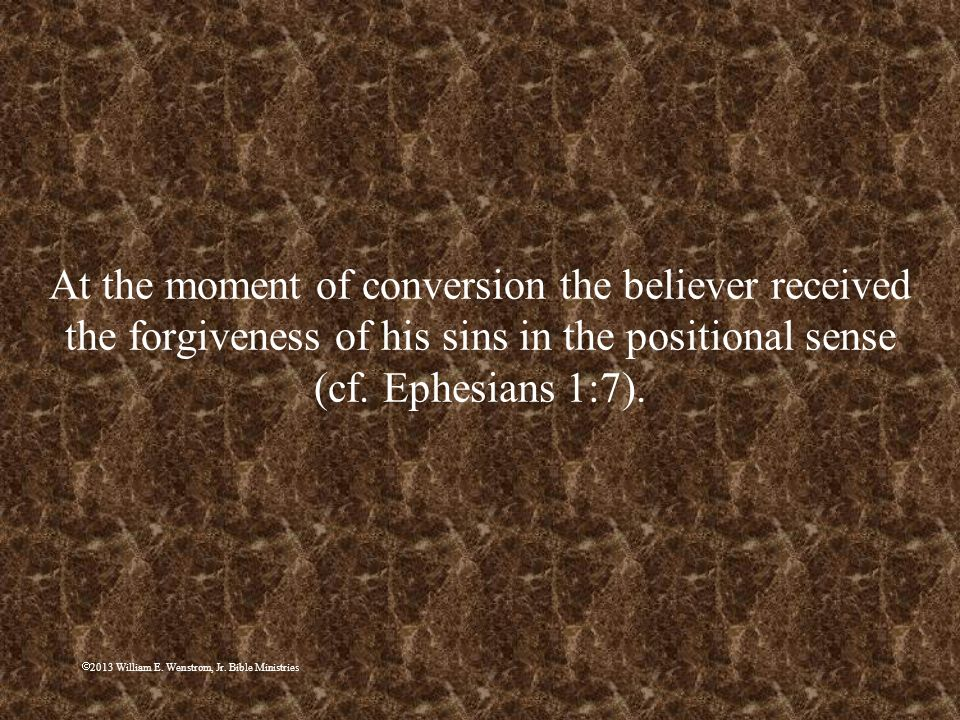 2013 William E. Wenstrom, Jr. Bible Ministries At the moment of conversion the believer received the forgiveness of his sins in the positional sense (