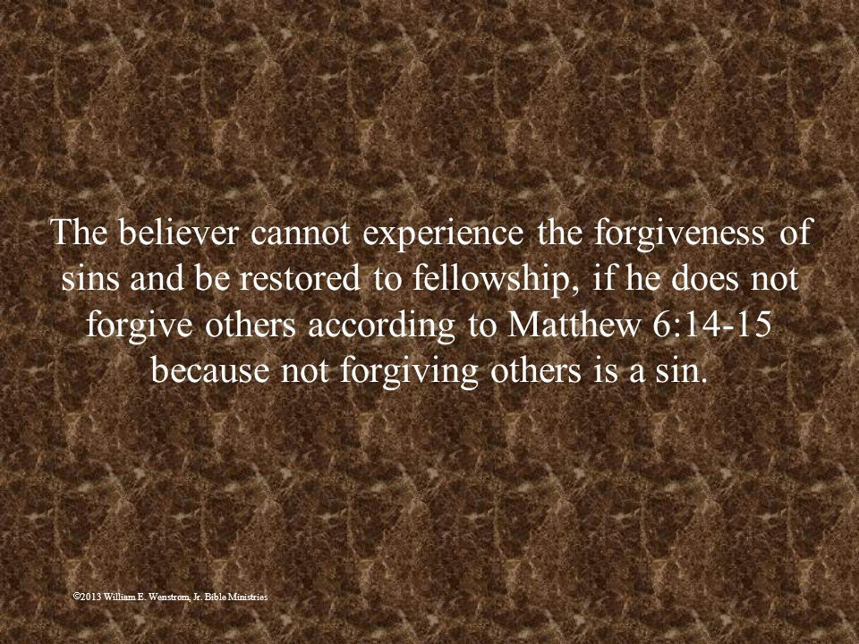 2013 William E. Wenstrom, Jr. Bible Ministries The believer cannot experience the forgiveness of sins and be restored to fellowship, if he does not fo