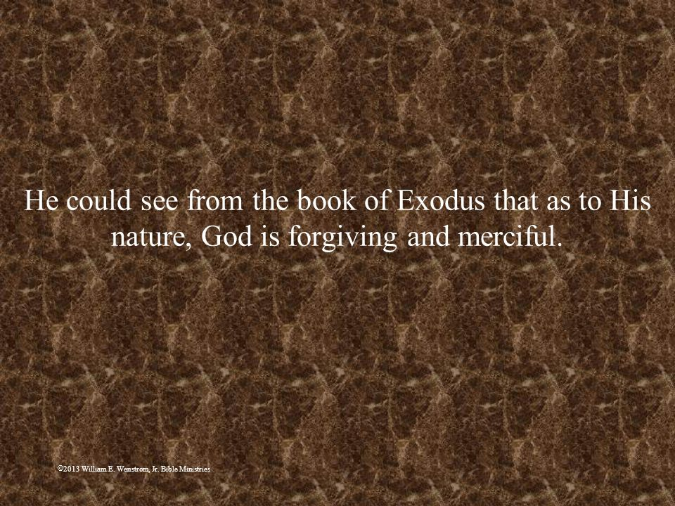 2013 William E. Wenstrom, Jr. Bible Ministries He could see from the book of Exodus that as to His nature, God is forgiving and merciful.