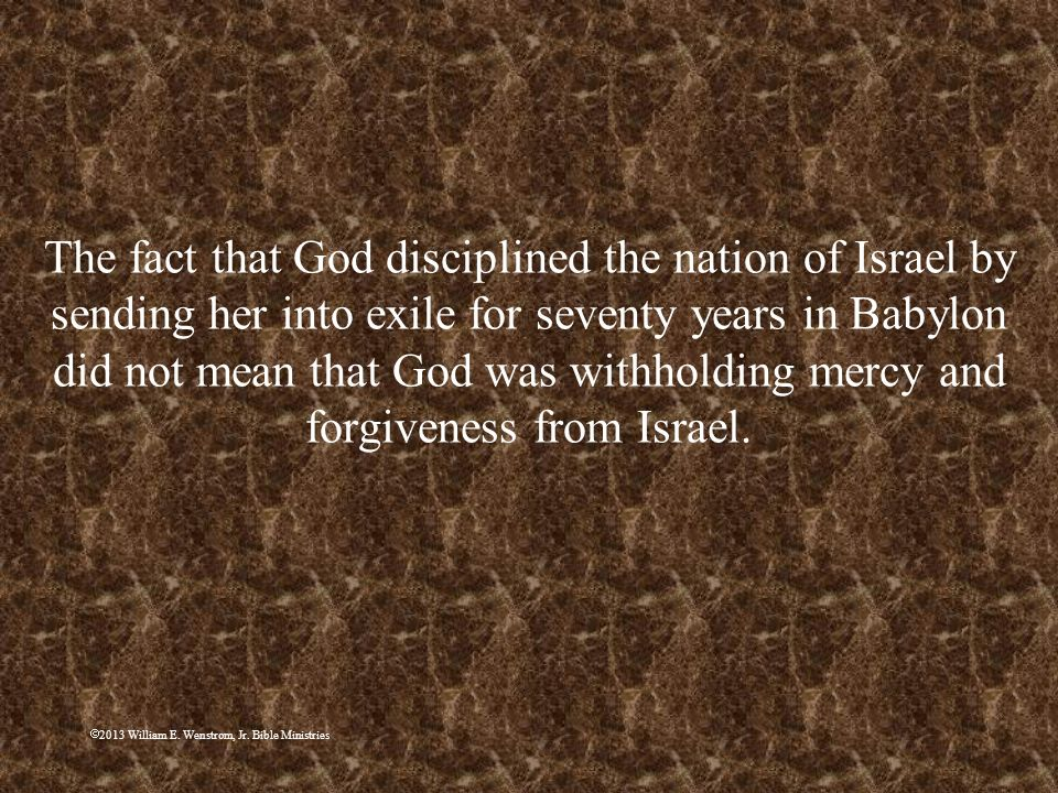 2013 William E. Wenstrom, Jr. Bible Ministries The fact that God disciplined the nation of Israel by sending her into exile for seventy years in Babyl