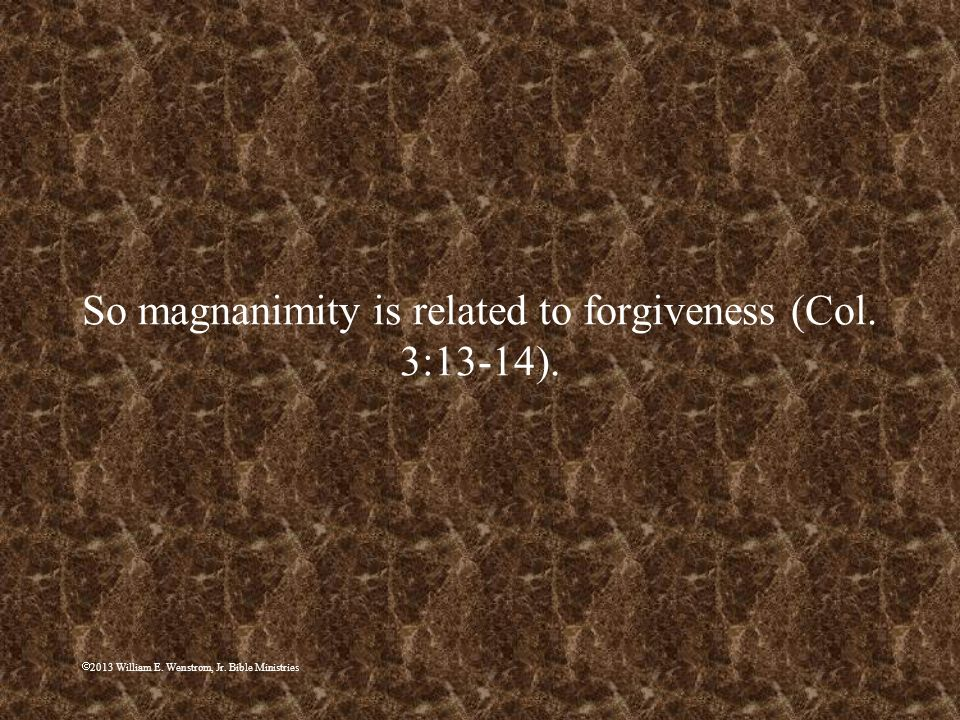2013 William E. Wenstrom, Jr. Bible Ministries So magnanimity is related to forgiveness (Col. 3:13-14).