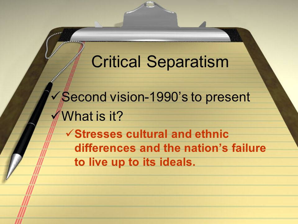Critical Separatism Second vision-1990s to present What is it? Stresses cultural and ethnic differences and the nations failure to live up to its idea