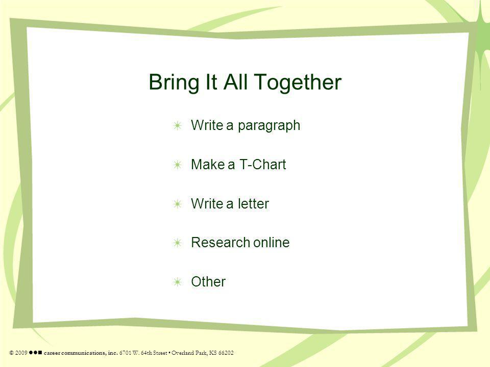 Bring It All Together Write a paragraph Make a T-Chart Write a letter Research online Other © 2009 career communications, inc. 6701 W. 64th Street Ove