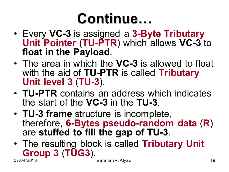 07/04/2013Bahman R. Alyaei18 Continue… Every VC-3 is assigned a 3-Byte Tributary Unit Pointer (TU-PTR) which allows VC-3 to float in the Payload. The