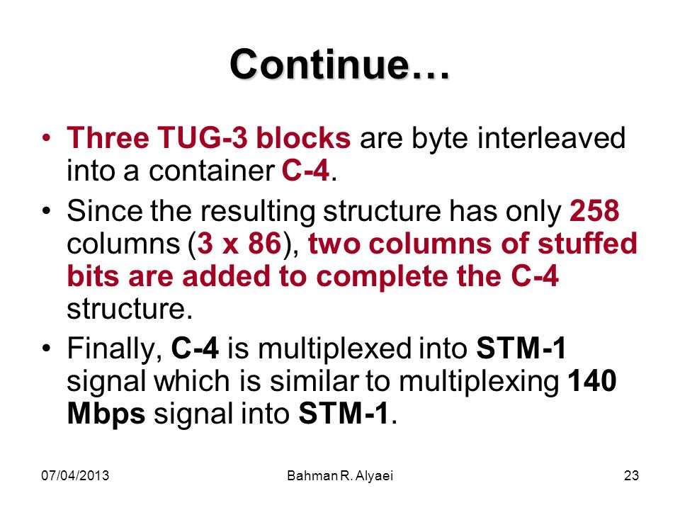 07/04/2013Bahman R. Alyaei23 Continue… Three TUG-3 blocks are byte interleaved into a container C-4. Since the resulting structure has only 258 column