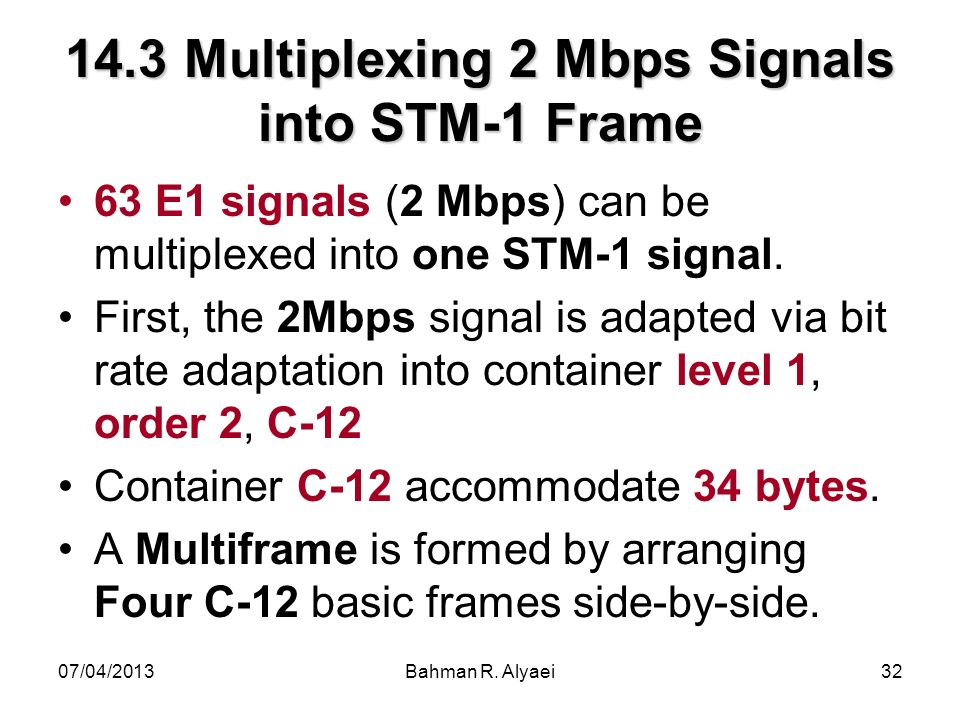07/04/2013Bahman R. Alyaei32 14.3 Multiplexing 2 Mbps Signals into STM-1 Frame 63 E1 signals (2 Mbps) can be multiplexed into one STM-1 signal. First,