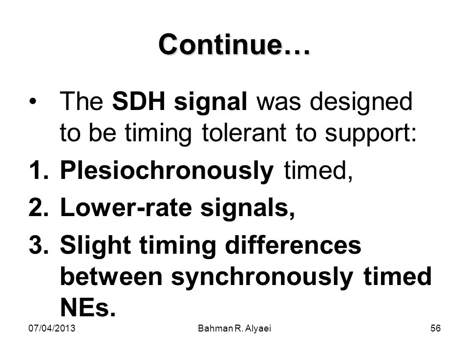 07/04/2013Bahman R. Alyaei56 Continue… The SDH signal was designed to be timing tolerant to support: 1.Plesiochronously timed, 2.Lower-rate signals, 3