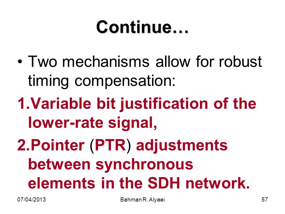 07/04/2013Bahman R. Alyaei57 Continue… Two mechanisms allow for robust timing compensation: 1.Variable bit justification of the lower-rate signal, 2.P