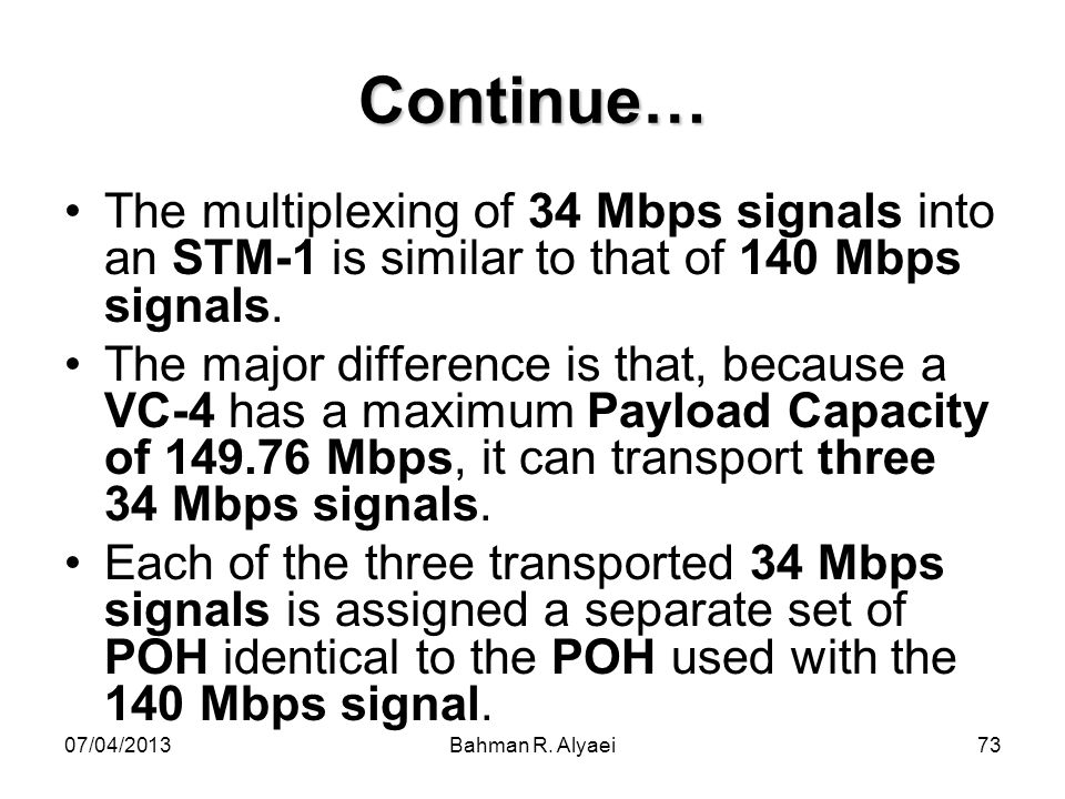 07/04/2013Bahman R. Alyaei73 Continue… The multiplexing of 34 Mbps signals into an STM-1 is similar to that of 140 Mbps signals. The major difference