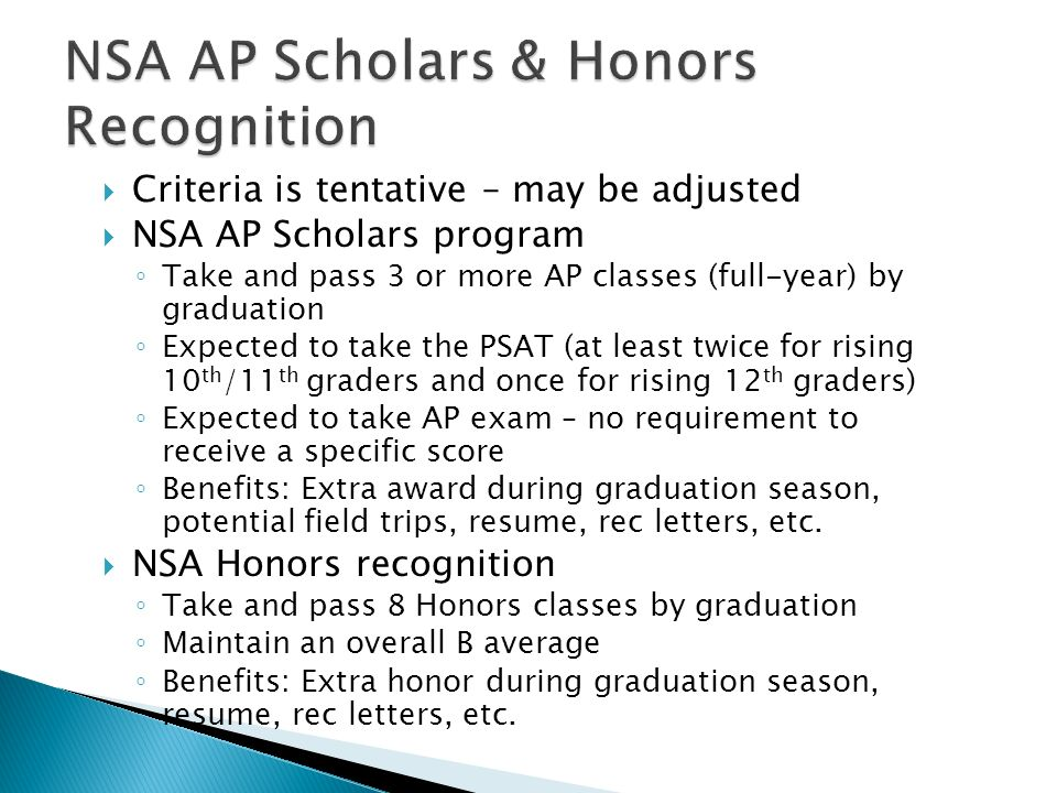 Criteria is tentative – may be adjusted NSA AP Scholars program Take and pass 3 or more AP classes (full-year) by graduation Expected to take the PSAT