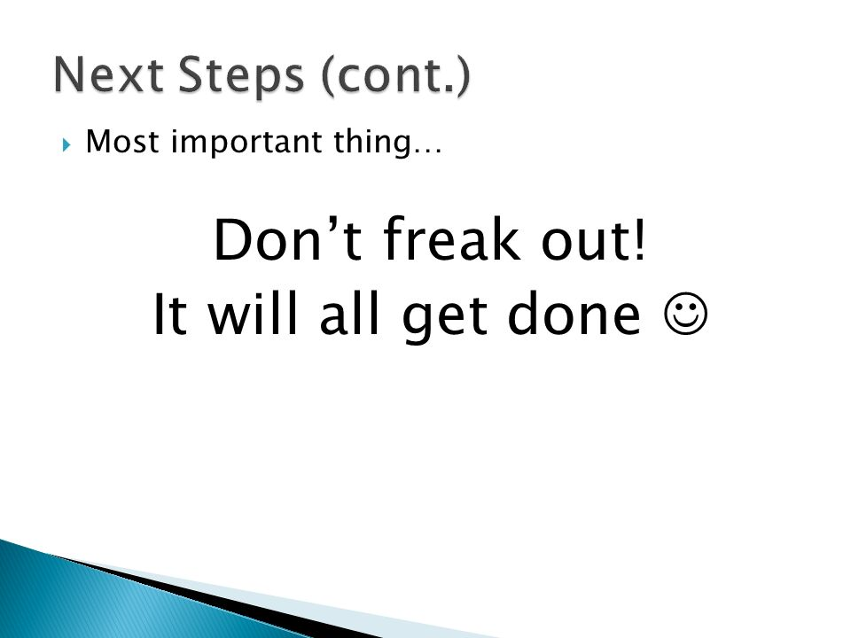 Most important thing… Dont freak out! It will all get done