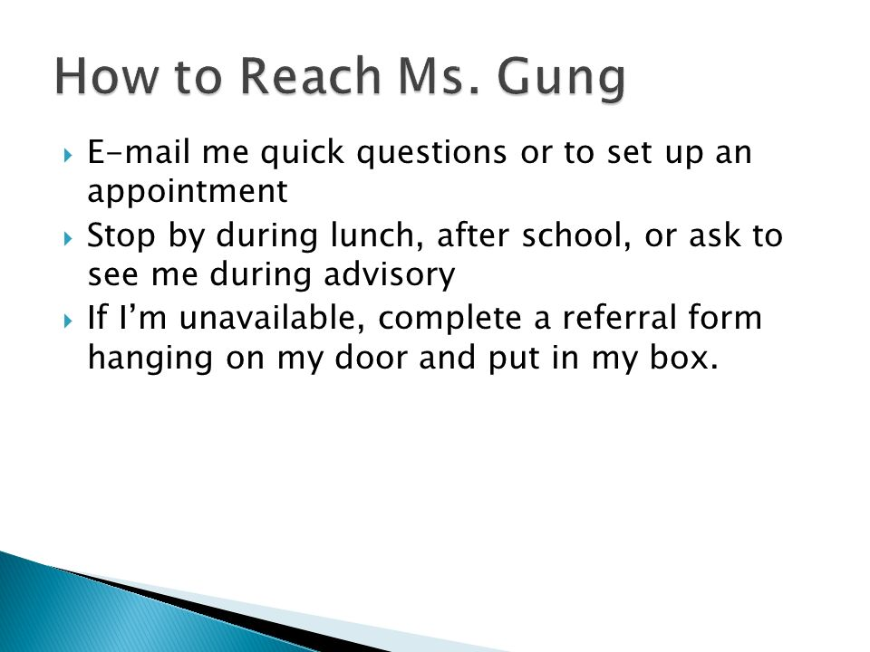 E-mail me quick questions or to set up an appointment Stop by during lunch, after school, or ask to see me during advisory If Im unavailable, complete