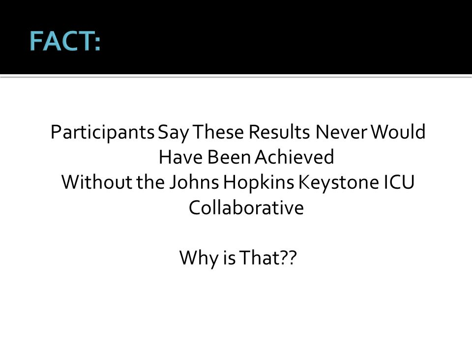 Participants Say These Results Never Would Have Been Achieved Without the Johns Hopkins Keystone ICU Collaborative Why is That??