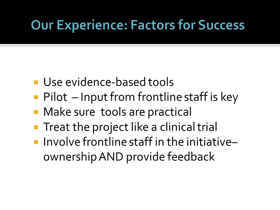 Use evidence-based tools Pilot – Input from frontline staff is key Make sure tools are practical Treat the project like a clinical trial Involve front