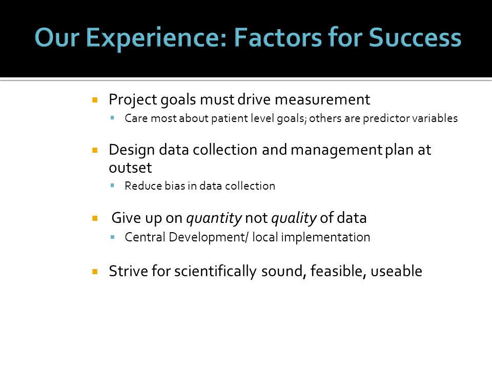 Project goals must drive measurement Care most about patient level goals; others are predictor variables Design data collection and management plan at
