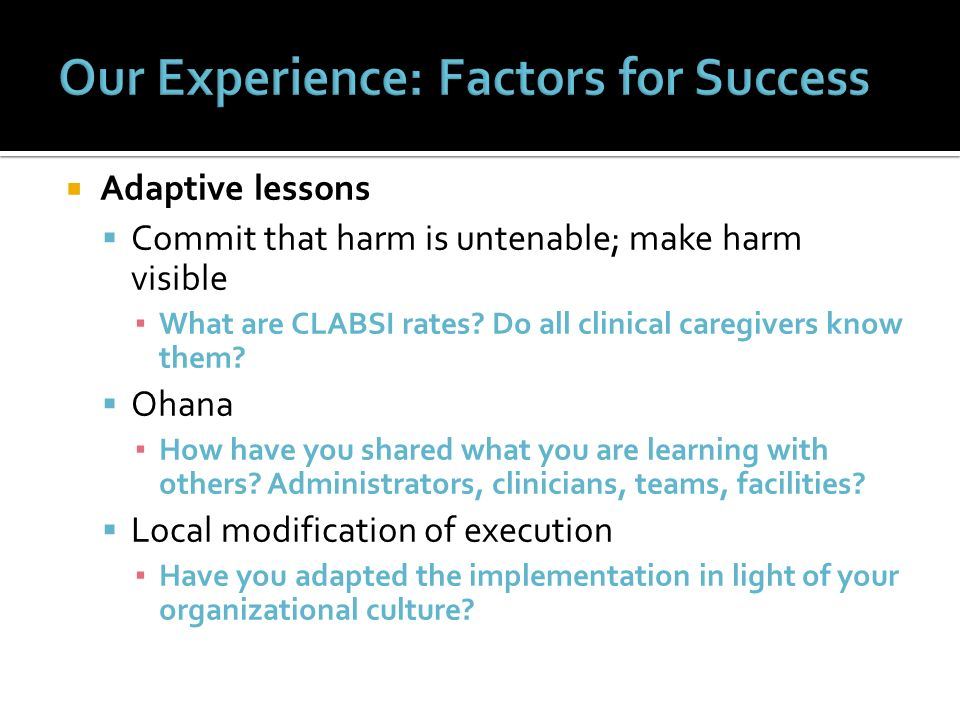 Adaptive lessons Commit that harm is untenable; make harm visible What are CLABSI rates? Do all clinical caregivers know them? Ohana How have you shar