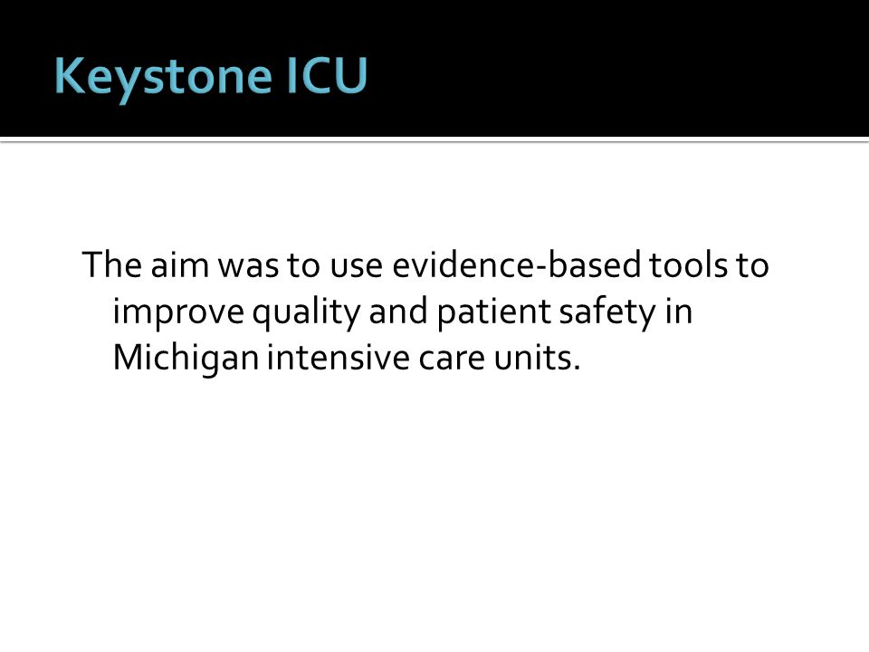 The aim was to use evidence-based tools to improve quality and patient safety in Michigan intensive care units.