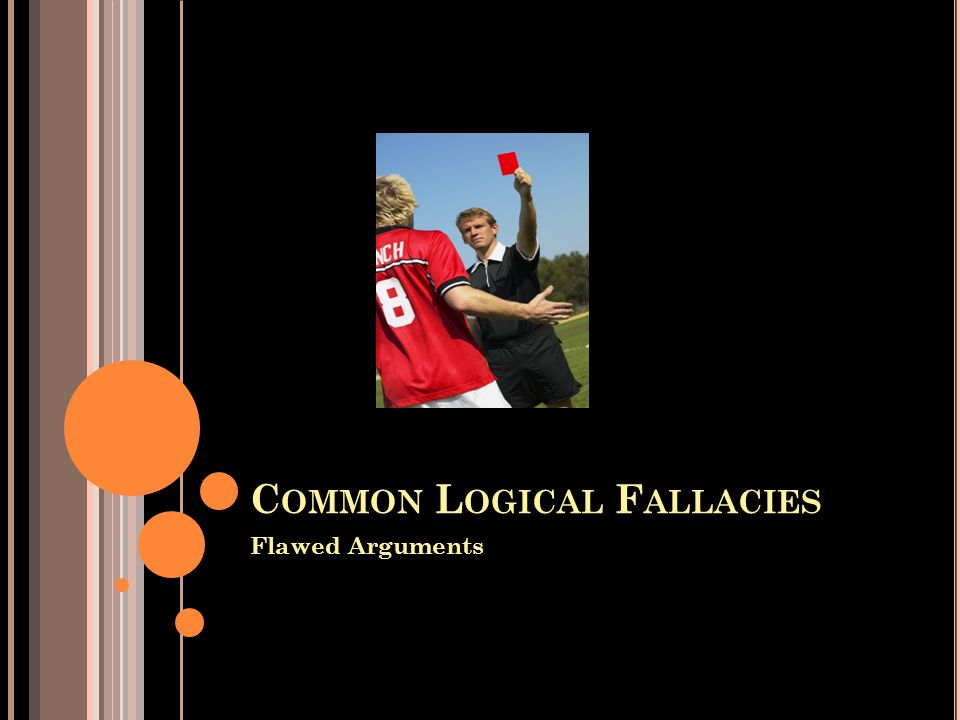 C OMMON L OGICAL F ALLACIES Flawed Arguments