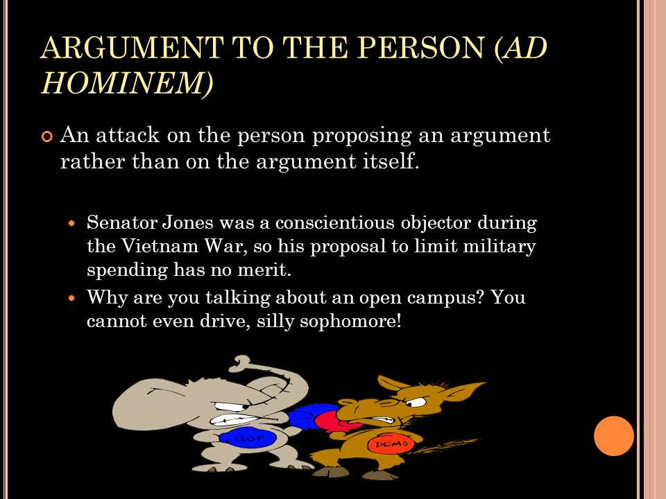 ARGUMENT TO THE PERSON ( AD HOMINEM) An attack on the person proposing an argument rather than on the argument itself. Senator Jones was a conscientio