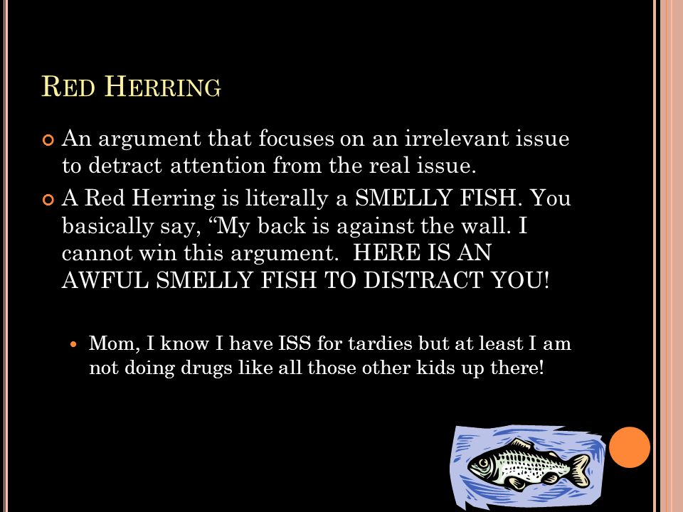 R ED H ERRING An argument that focuses on an irrelevant issue to detract attention from the real issue. A Red Herring is literally a SMELLY FISH. You