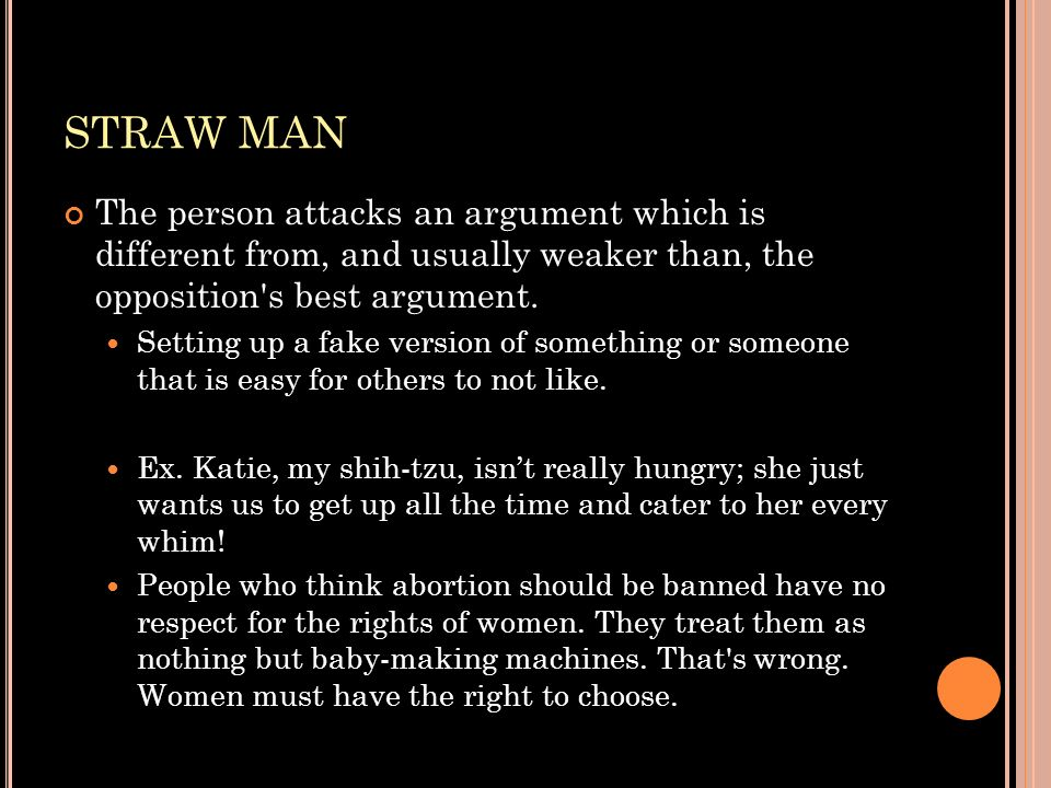 STRAW MAN The person attacks an argument which is different from, and usually weaker than, the opposition's best argument. Setting up a fake version o