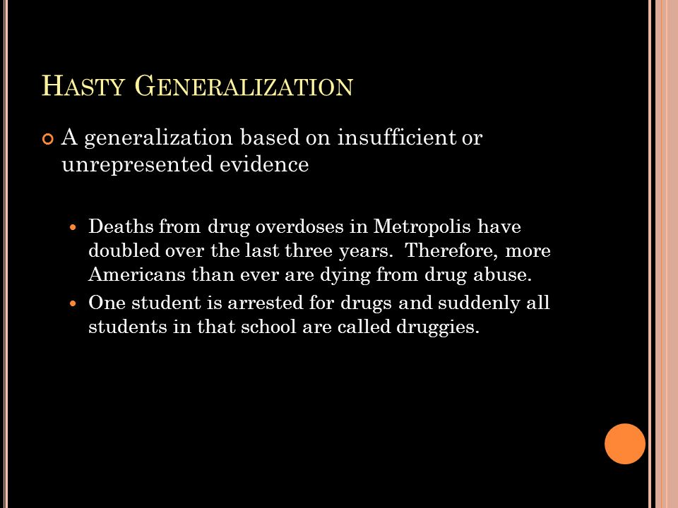 H ASTY G ENERALIZATION A generalization based on insufficient or unrepresented evidence Deaths from drug overdoses in Metropolis have doubled over the