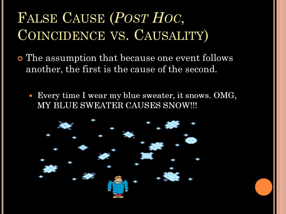 F ALSE C AUSE ( P OST H OC, C OINCIDENCE VS. C AUSALITY ) The assumption that because one event follows another, the first is the cause of the second.