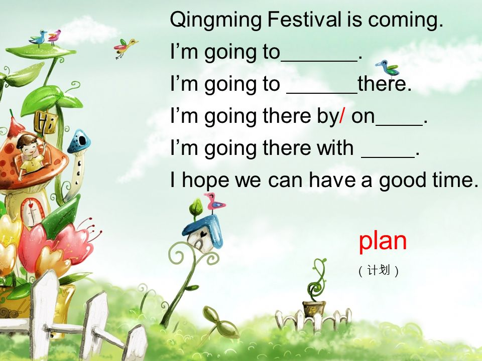 Qingming Festival is coming. Im going to. Im going to there. Im going there by/ on. Im going there with. I hope we can have a good time. plan