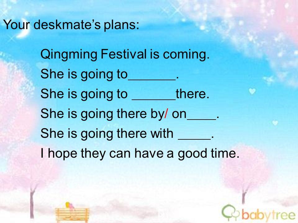Your deskmates plans: Qingming Festival is coming. She is going to. She is going to there. She is going there by/ on. She is going there with. I hope