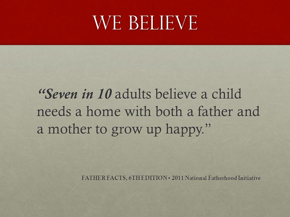 We believe Seven in 10 adults believe a child needs a home with both a father and a mother to grow up happy. FATHER FACTS, 6TH EDITION 2011 National F