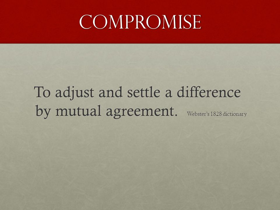 Compromise To adjust and settle a difference by mutual agreement. Websters 1828 dictionary To adjust and settle a difference by mutual agreement. Webs