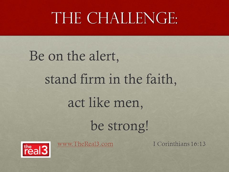 The Challenge: Be on the alert, Be on the alert, stand firm in the faith, act like men, be strong.