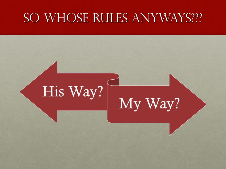 So Whose Rules Anyways??? His Way? My Way?